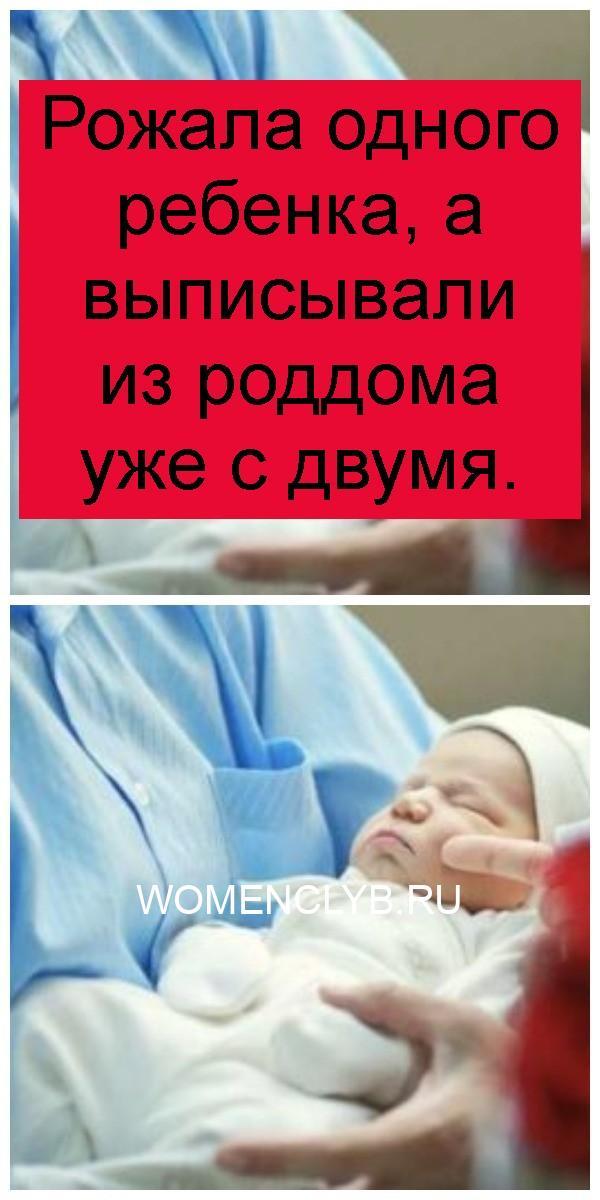 Рожала одного ребенка, а выписывали из роддома уже с двумя 4